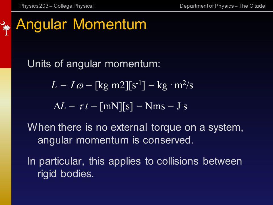 Physics 203 – College Physics I Department of Physics – The Citadel Angular Momentum Units of angular momentum: L =  = [kg m2][s -1 ] = kg. m 2 /s