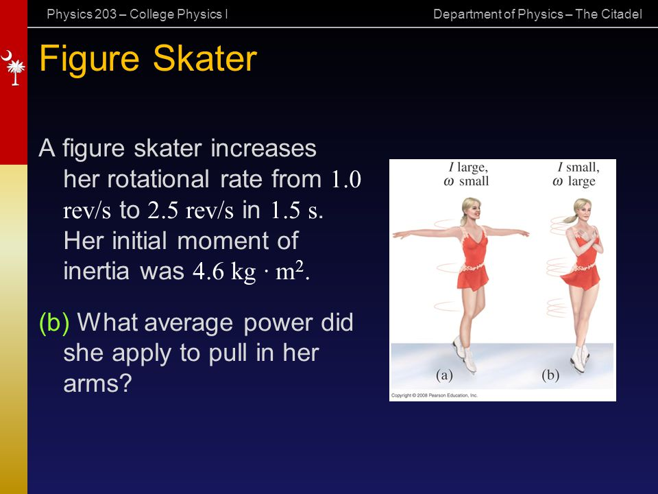 Physics 203 – College Physics I Department of Physics – The Citadel Figure Skater A figure skater increases her rotational rate from 1.0 rev/s to 2.5