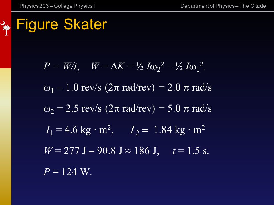Physics 203 – College Physics I Department of Physics – The Citadel Figure Skater P = W/t, W =  K = ½ I  2 2 – ½ I  1 2.    1.0 rev/s (2  rad