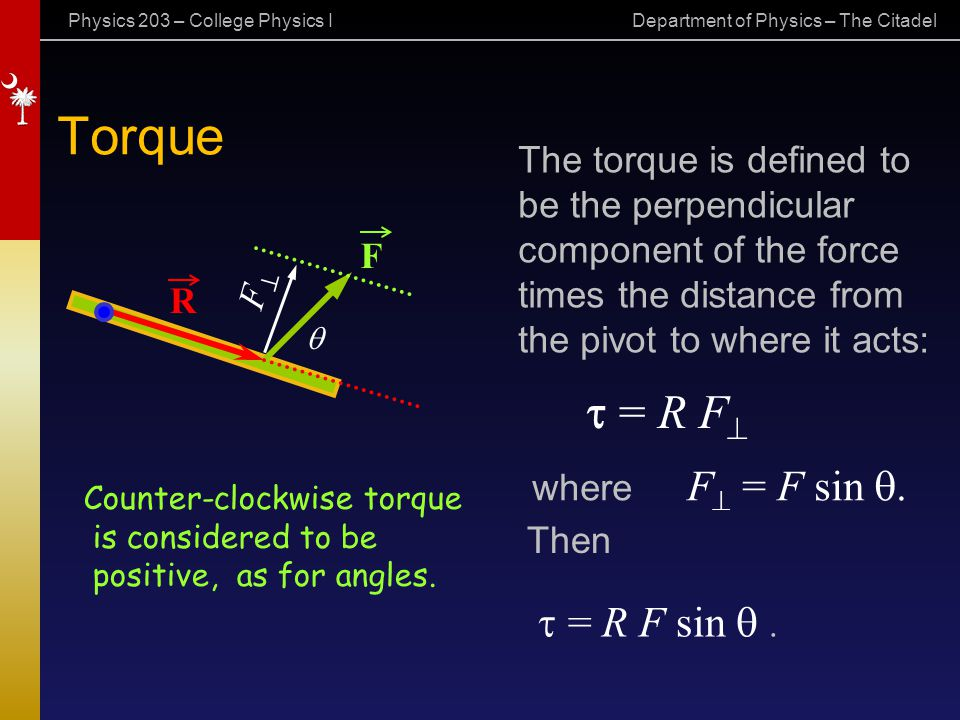 Physics 203 – College Physics I Department of Physics – The Citadel F Torque R   = R F sin . The torque is defined to be the perpendicular compone