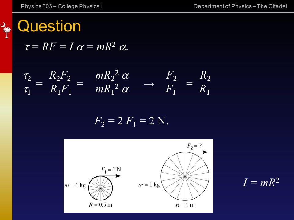 Physics 203 – College Physics I Department of Physics – The Citadel Question  = RF = I  = mR 2 . = = → = F 2 = 2 F 1 = 2 N. I = mR 2   