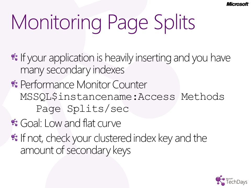 Monitoring Page Splits If your application is heavily inserting and you have many secondary indexes Performance Monitor Counter MSSQL$instancename:Access Methods Page Splits/sec Goal: Low and flat curve If not, check your clustered index key and the amount of secondary keys
