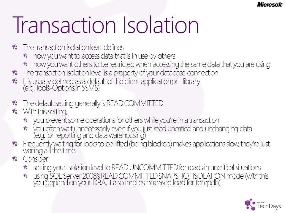 Transaction Isolation The transaction isolation level defines how you want to access data that is in use by others how you want others to be restricted when accessing the same data that you are using The transaction isolation level is a property of your database connection It is usually defined as a default of the client-application or –library (e.g.