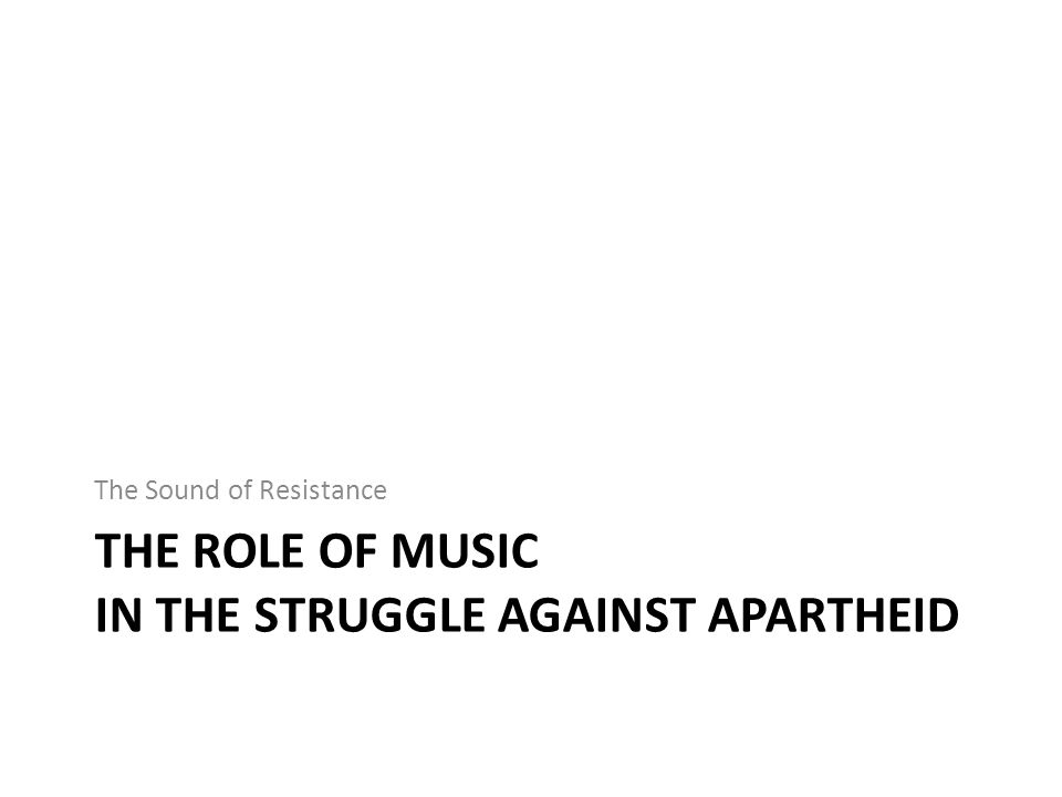 THE ROLE OF MUSIC IN THE STRUGGLE AGAINST APARTHEID The Sound of Resistance