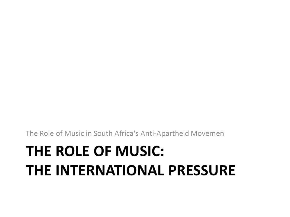 THE ROLE OF MUSIC: THE INTERNATIONAL PRESSURE The Role of Music in South Africa s Anti-Apartheid Movemen