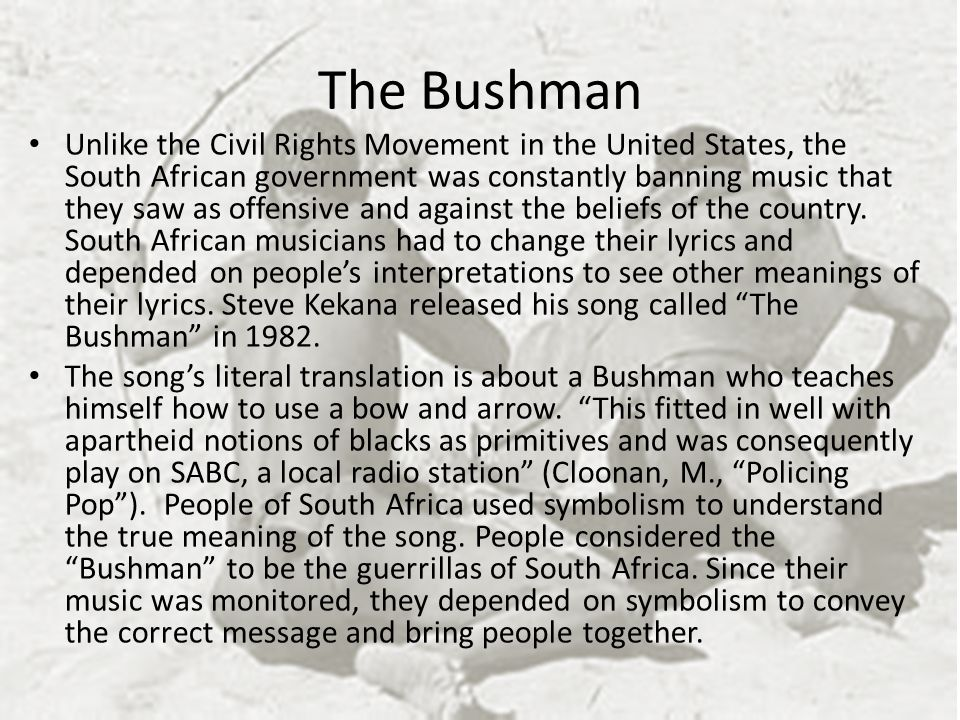 The Bushman Unlike the Civil Rights Movement in the United States, the South African government was constantly banning music that they saw as offensive and against the beliefs of the country.