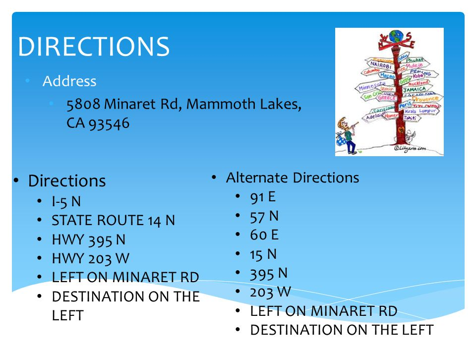 DIRECTIONS Address 5808 Minaret Rd, Mammoth Lakes, CA 93546 Directions I-5 N STATE ROUTE 14 N HWY 395 N HWY 203 W LEFT ON MINARET RD DESTINATION ON THE LEFT Alternate Directions 91 E 57 N 60 E 15 N 395 N 203 W LEFT ON MINARET RD DESTINATION ON THE LEFT