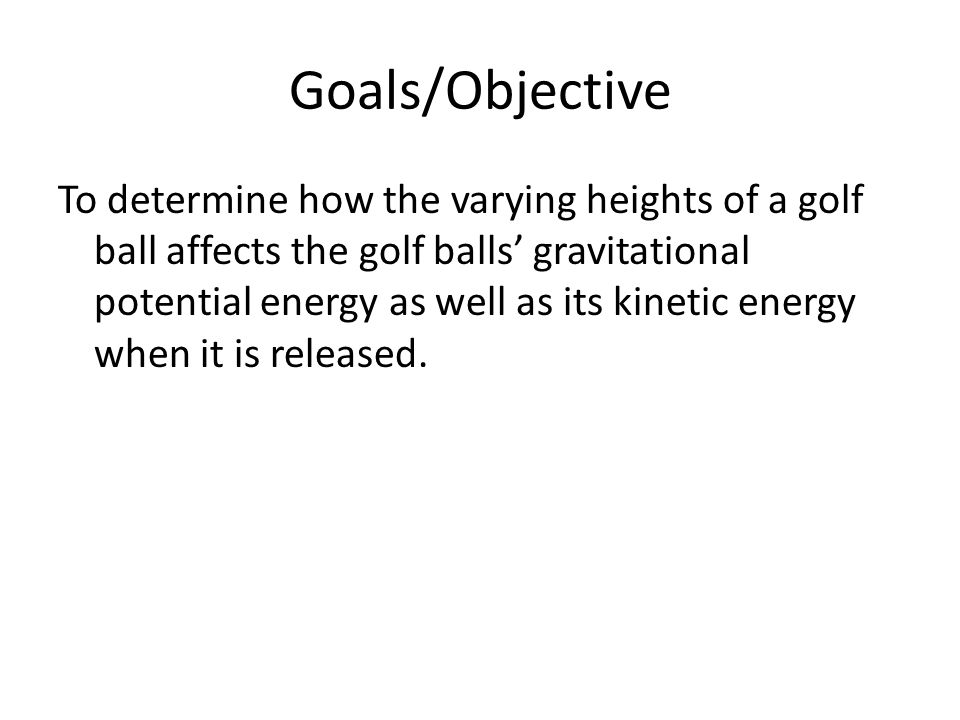 Goals/Objective To determine how the varying heights of a golf ball affects the golf balls' gravitational potential energy as well as its kinetic ener