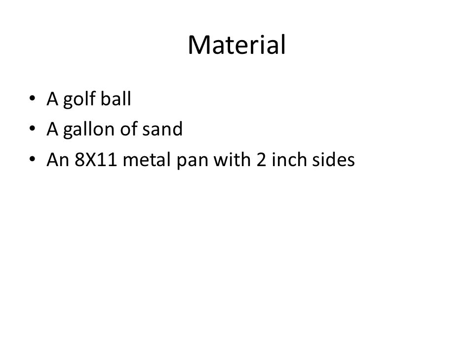 Material A golf ball A gallon of sand An 8X11 metal pan with 2 inch sides