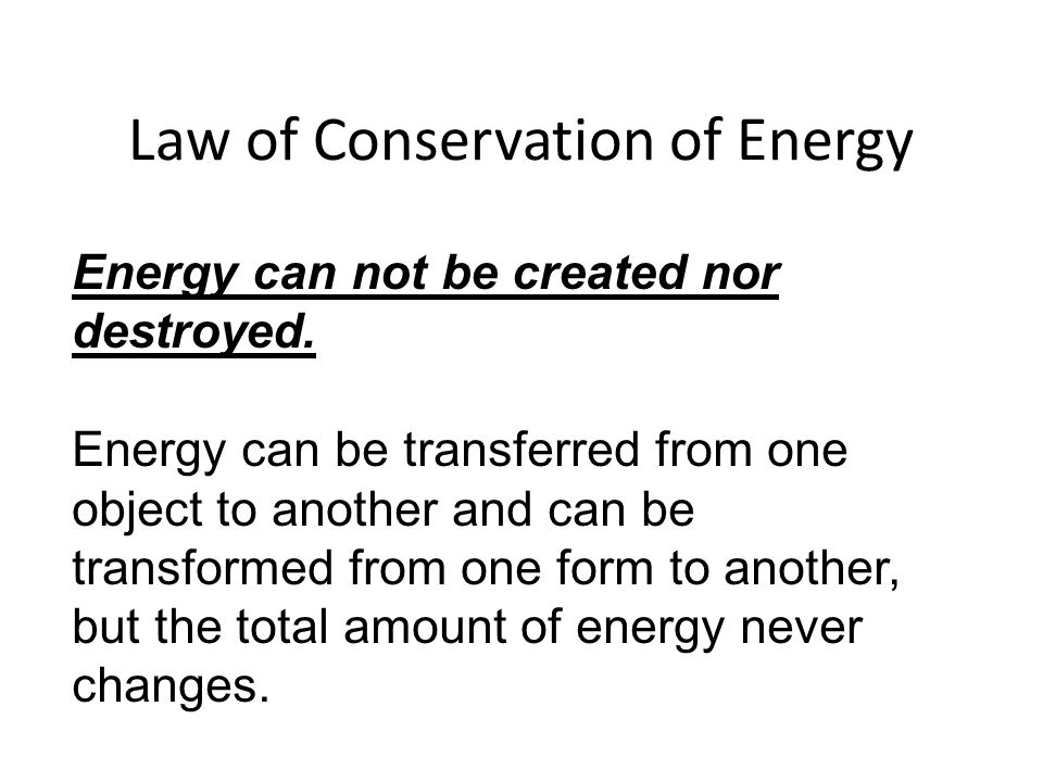 Energy can not be created nor destroyed. Energy can be transferred from one object to another and can be transformed from one form to another, but the