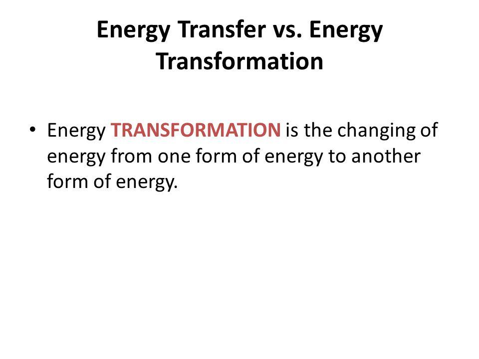 Energy Transfer vs. Energy Transformation Energy TRANSFORMATION is the changing of energy from one form of energy to another form of energy.