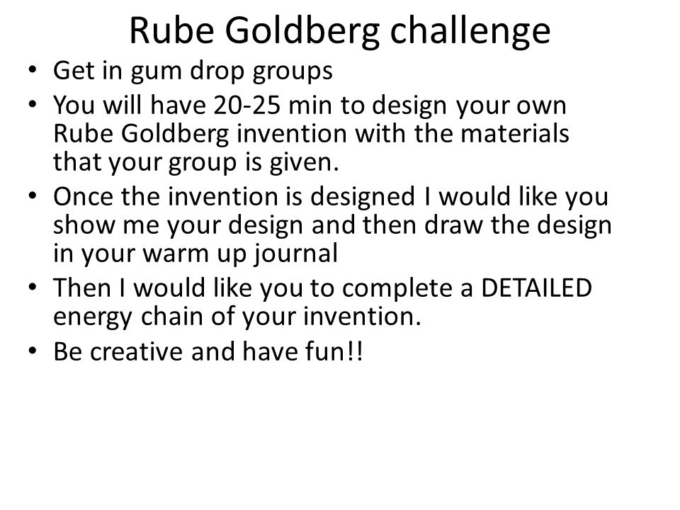Rube Goldberg challenge Get in gum drop groups You will have 20-25 min to design your own Rube Goldberg invention with the materials that your group i