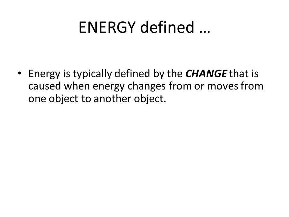 ENERGY defined … Energy is typically defined by the CHANGE that is caused when energy changes from or moves from one object to another object.