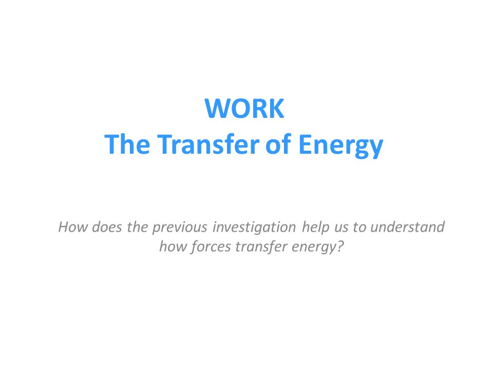 WORK The Transfer of Energy How does the previous investigation help us to understand how forces transfer energy?