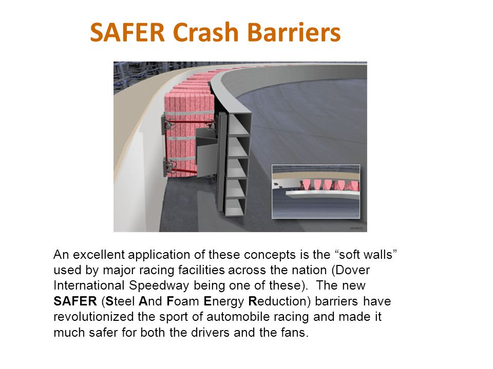 """SAFER Crash Barriers An excellent application of these concepts is the """"soft walls"""" used by major racing facilities across the nation (Dover Internati"""