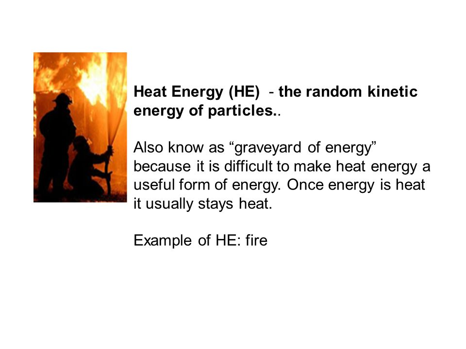 """Heat Energy (HE) - the random kinetic energy of particles.. Also know as """"graveyard of energy"""" because it is difficult to make heat energy a useful fo"""