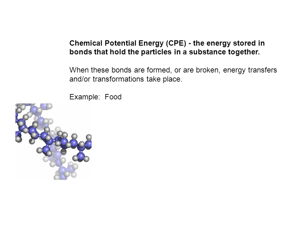 Chemical Potential Energy (CPE) - the energy stored in bonds that hold the particles in a substance together. When these bonds are formed, or are brok