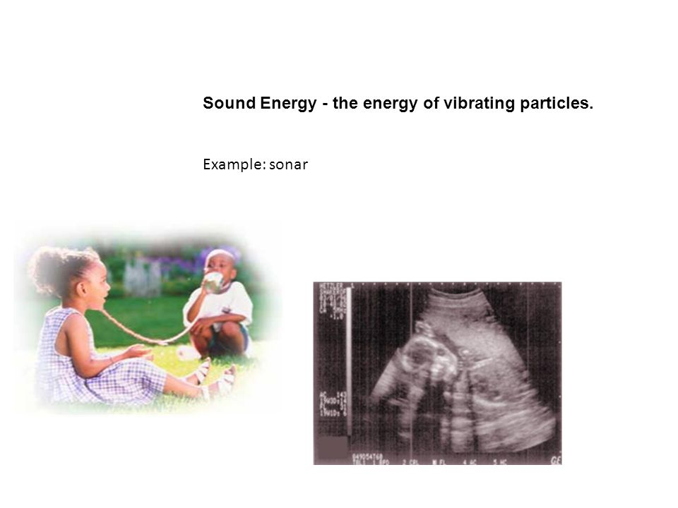 Sound Energy - the energy of vibrating particles. Example: sonar