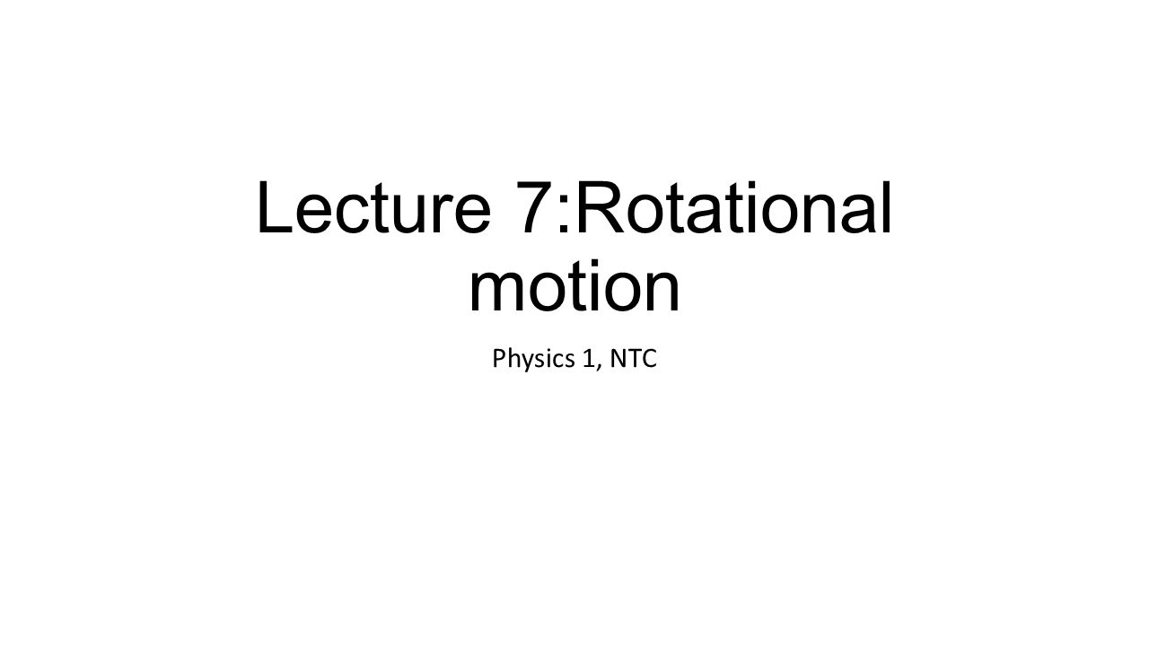 Lecture 7:Rotational motion Physics 1, NTC