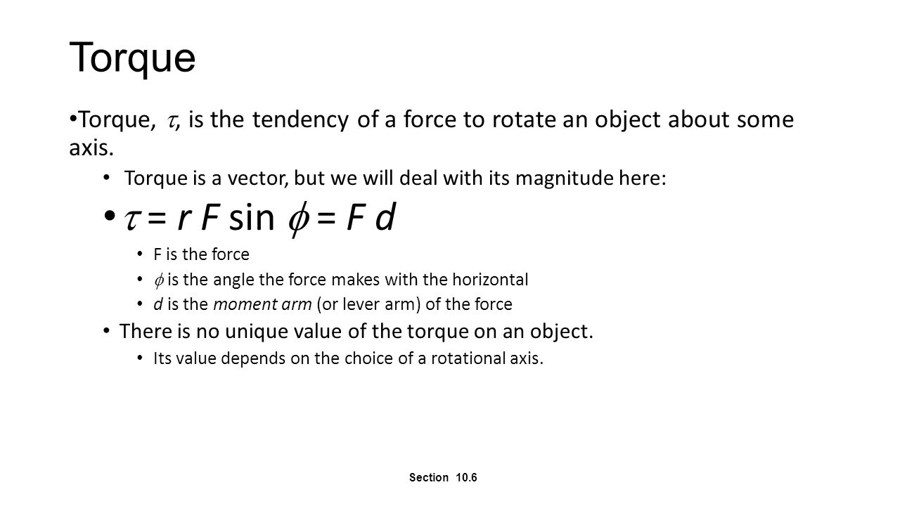 Torque Torque, , is the tendency of a force to rotate an object about some axis. Torque is a vector, but we will deal with its magnitude here:  = r