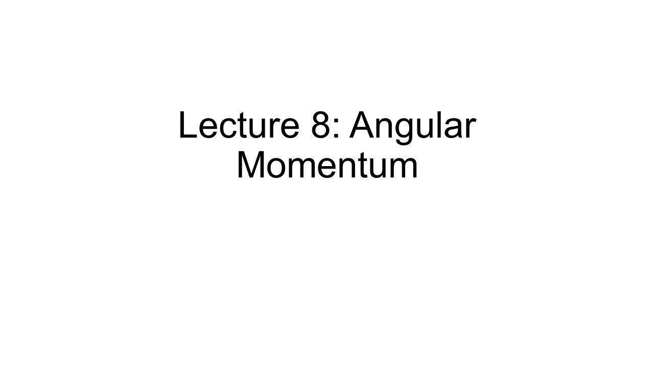 Lecture 8: Angular Momentum