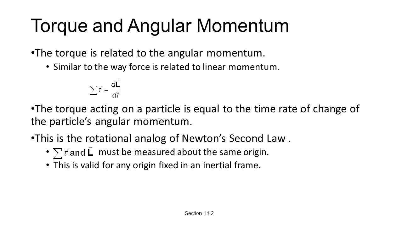 Torque and Angular Momentum The torque is related to the angular momentum. Similar to the way force is related to linear momentum. The torque acting o