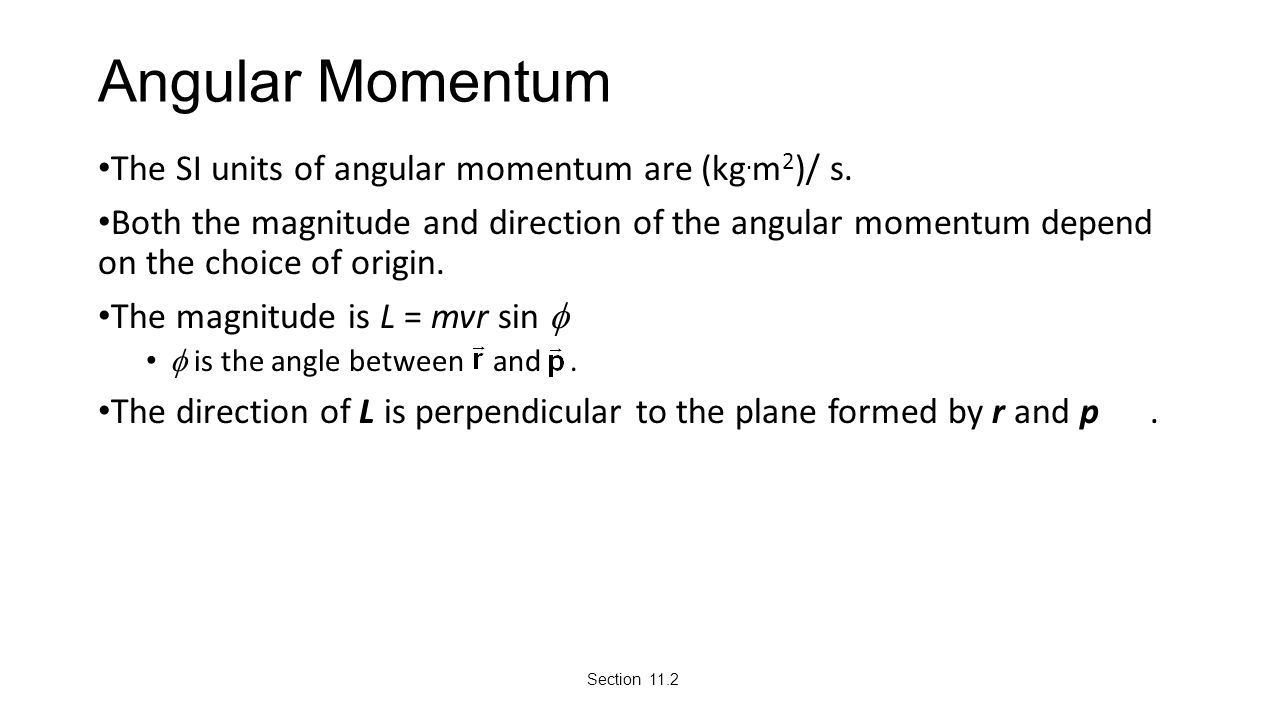 Angular Momentum The SI units of angular momentum are (kg. m 2 )/ s. Both the magnitude and direction of the angular momentum depend on the choice of