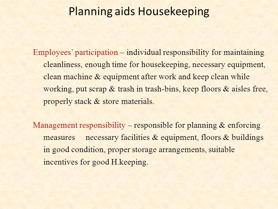 Planning aids Housekeeping Employees' participation – individual responsibility for maintaining cleanliness, enough time for housekeeping, necessary equipment, clean machine & equipment after work and keep clean while working, put scrap & trash in trash-bins, keep floors & aisles free, properly stack & store materials.