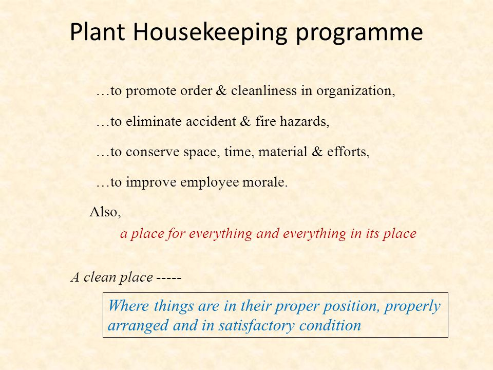 Plant Housekeeping programme …to promote order & cleanliness in organization, …to eliminate accident & fire hazards, …to conserve space, time, material & efforts, …to improve employee morale.
