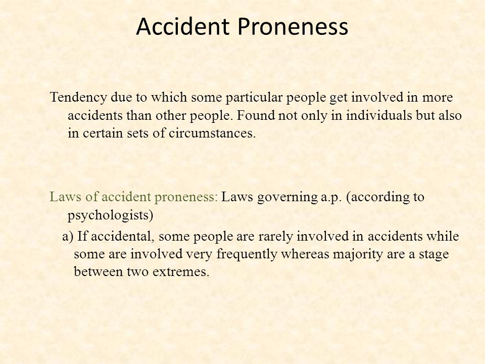 Accident Proneness Tendency due to which some particular people get involved in more accidents than other people.