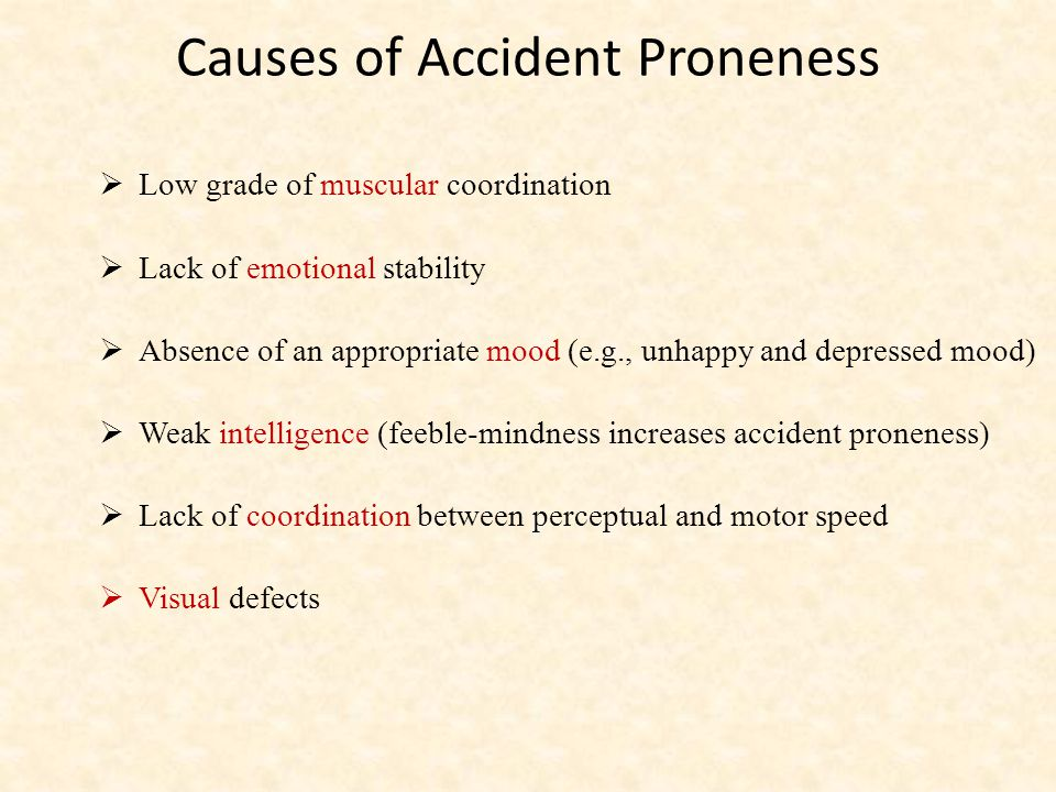 Causes of Accident Proneness  Low grade of muscular coordination  Lack of emotional stability  Absence of an appropriate mood (e.g., unhappy and depressed mood)  Weak intelligence (feeble-mindness increases accident proneness)  Lack of coordination between perceptual and motor speed  Visual defects