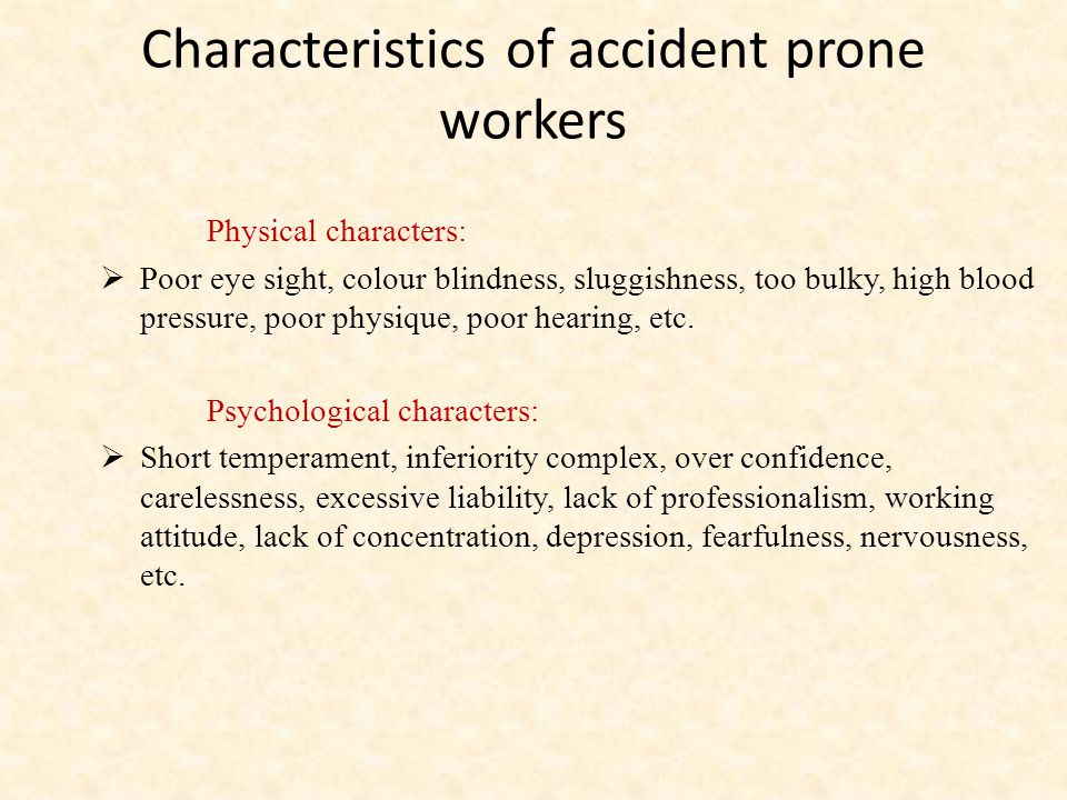 Characteristics of accident prone workers Physical characters:  Poor eye sight, colour blindness, sluggishness, too bulky, high blood pressure, poor physique, poor hearing, etc.
