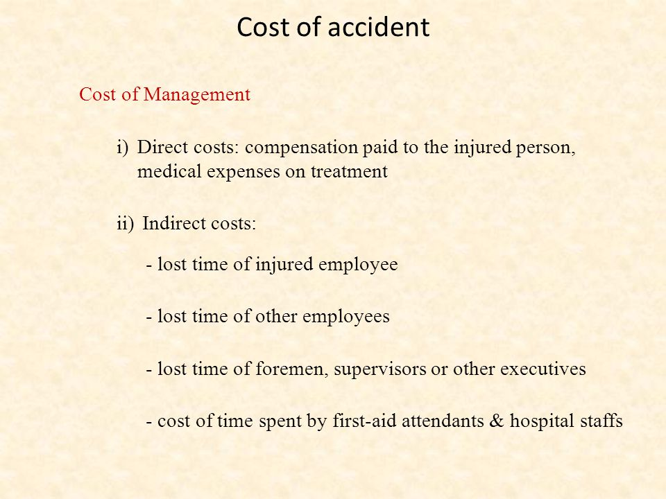 Cost of accident Cost of Management i)Direct costs: compensation paid to the injured person, medical expenses on treatment ii) Indirect costs: - lost time of injured employee - lost time of other employees - lost time of foremen, supervisors or other executives - cost of time spent by first-aid attendants & hospital staffs