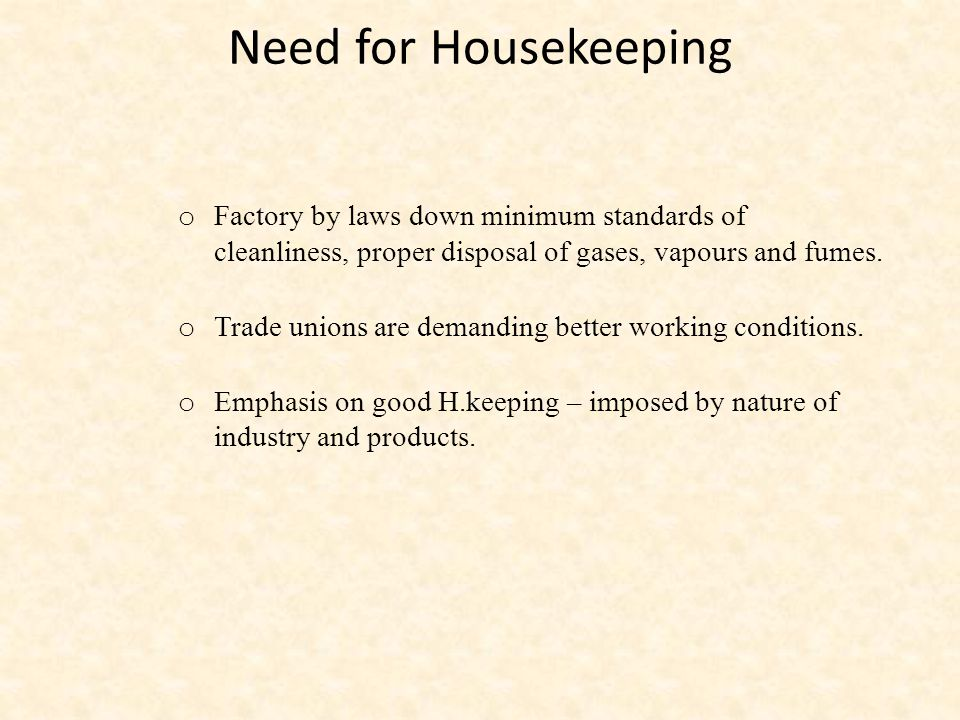 Need for Housekeeping o Factory by laws down minimum standards of cleanliness, proper disposal of gases, vapours and fumes.