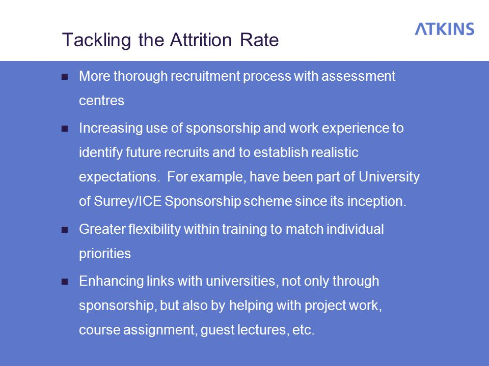 Tackling the Attrition Rate More thorough recruitment process with assessment centres Increasing use of sponsorship and work experience to identify future recruits and to establish realistic expectations.