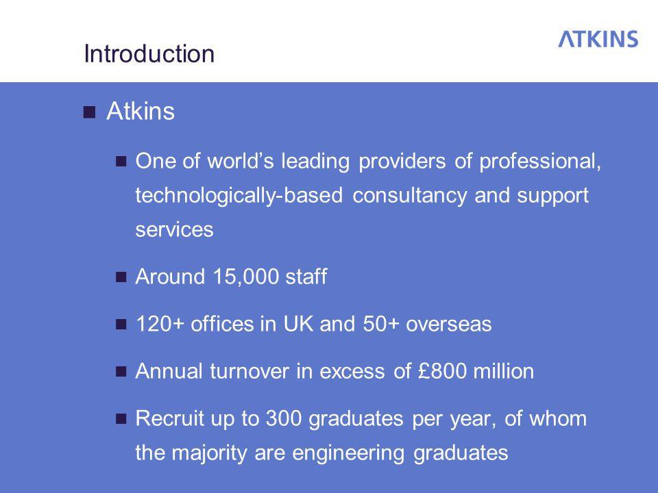 Introduction Atkins One of world's leading providers of professional, technologically-based consultancy and support services Around 15,000 staff 120+ offices in UK and 50+ overseas Annual turnover in excess of £800 million Recruit up to 300 graduates per year, of whom the majority are engineering graduates
