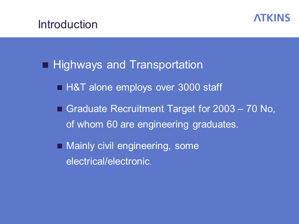 Introduction Highways and Transportation H&T alone employs over 3000 staff Graduate Recruitment Target for 2003 – 70 No, of whom 60 are engineering graduates.