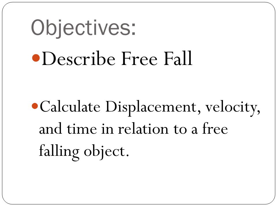 Objectives: Describe Free Fall Calculate Displacement, velocity, and time in relation to a free falling object.