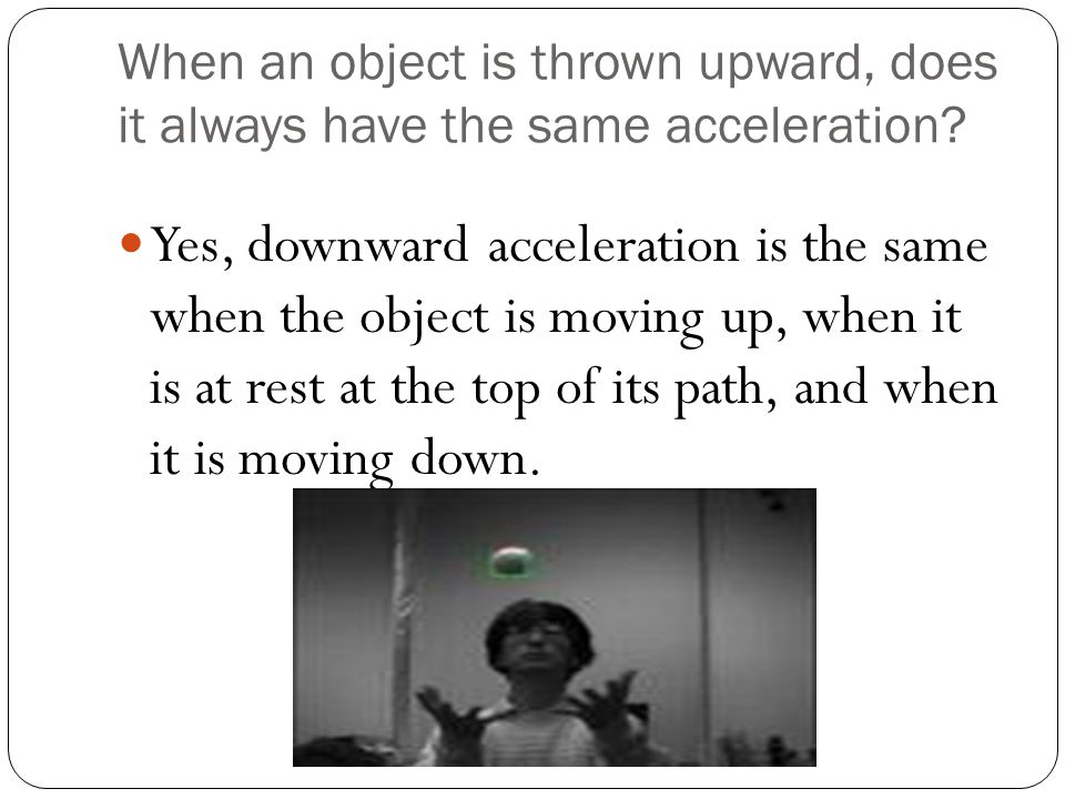 When an object is thrown upward, does it always have the same acceleration? Yes, downward acceleration is the same when the object is moving up, when