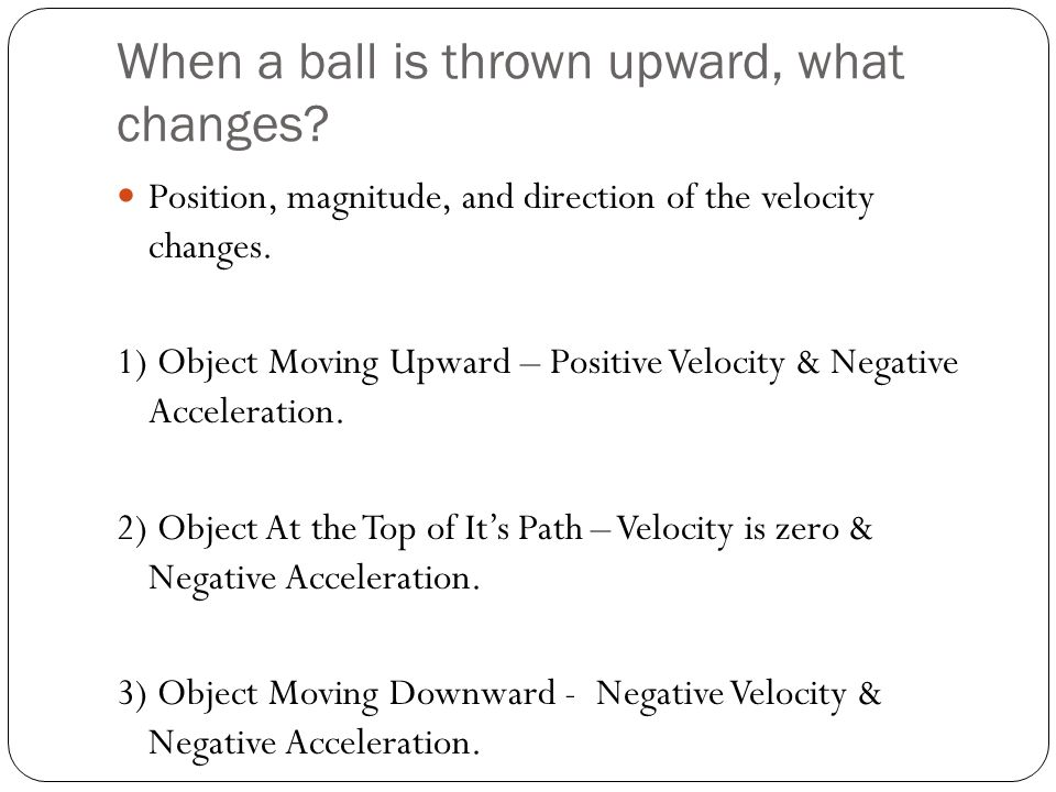 When a ball is thrown upward, what changes? Position, magnitude, and direction of the velocity changes. 1) Object Moving Upward – Positive Velocity &
