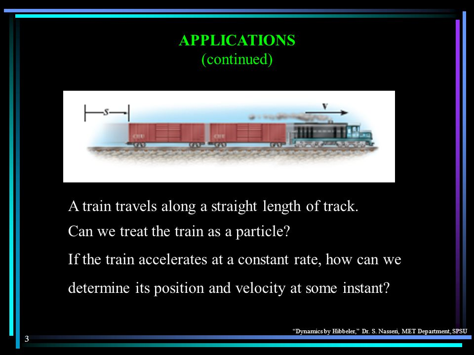 """""""Dynamics by Hibbeler,"""" Dr. S. Nasseri, MET Department, SPSU 3 APPLICATIONS (continued) A train travels along a straight length of track. Can we treat"""