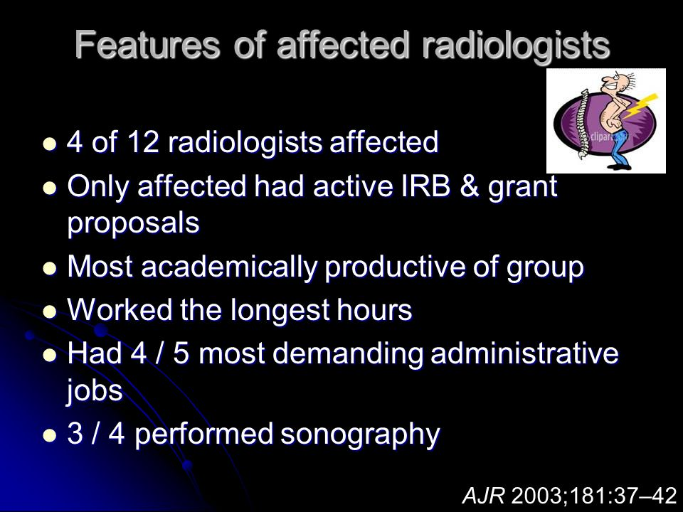 Features of affected radiologists 4 of 12 radiologists affected 4 of 12 radiologists affected Only affected had active IRB & grant proposals Only affected had active IRB & grant proposals Most academically productive of group Most academically productive of group Worked the longest hours Worked the longest hours Had 4 / 5 most demanding administrative jobs Had 4 / 5 most demanding administrative jobs 3 / 4 performed sonography 3 / 4 performed sonography AJR 2003;181:37–42