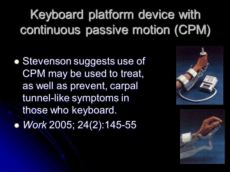 Keyboard platform device with continuous passive motion (CPM) Stevenson suggests use of CPM may be used to treat, as well as prevent, carpal tunnel-like symptoms in those who keyboard.
