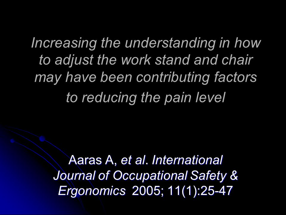 Increasing the understanding in how to adjust the work stand and chair may have been contributing factors to reducing the pain level Aaras A, et al.