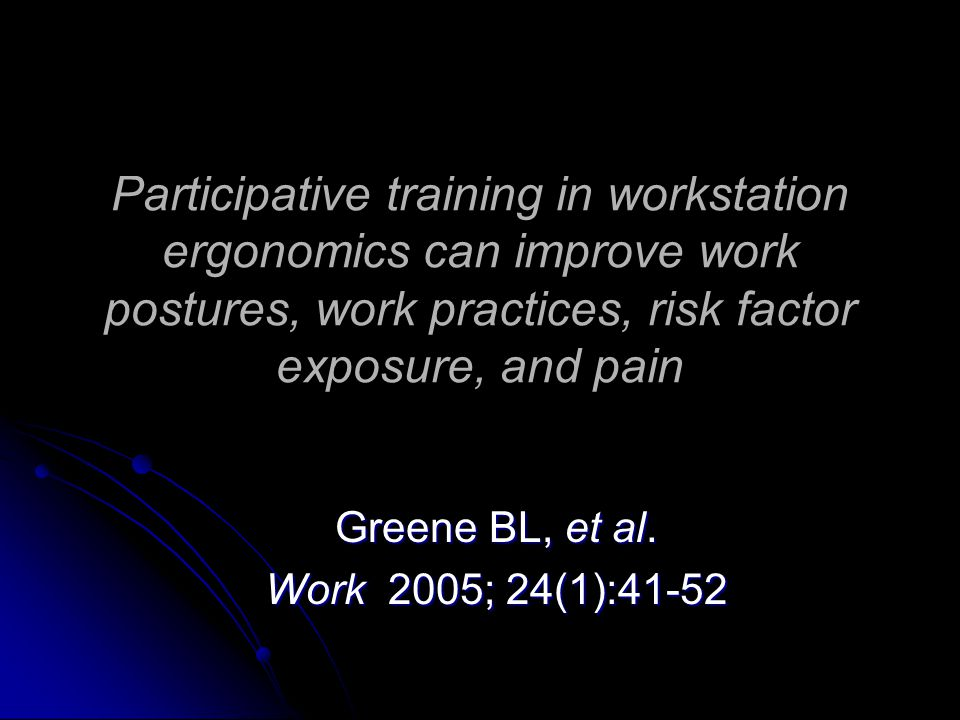 Participative training in workstation ergonomics can improve work postures, work practices, risk factor exposure, and pain Greene BL, et al.