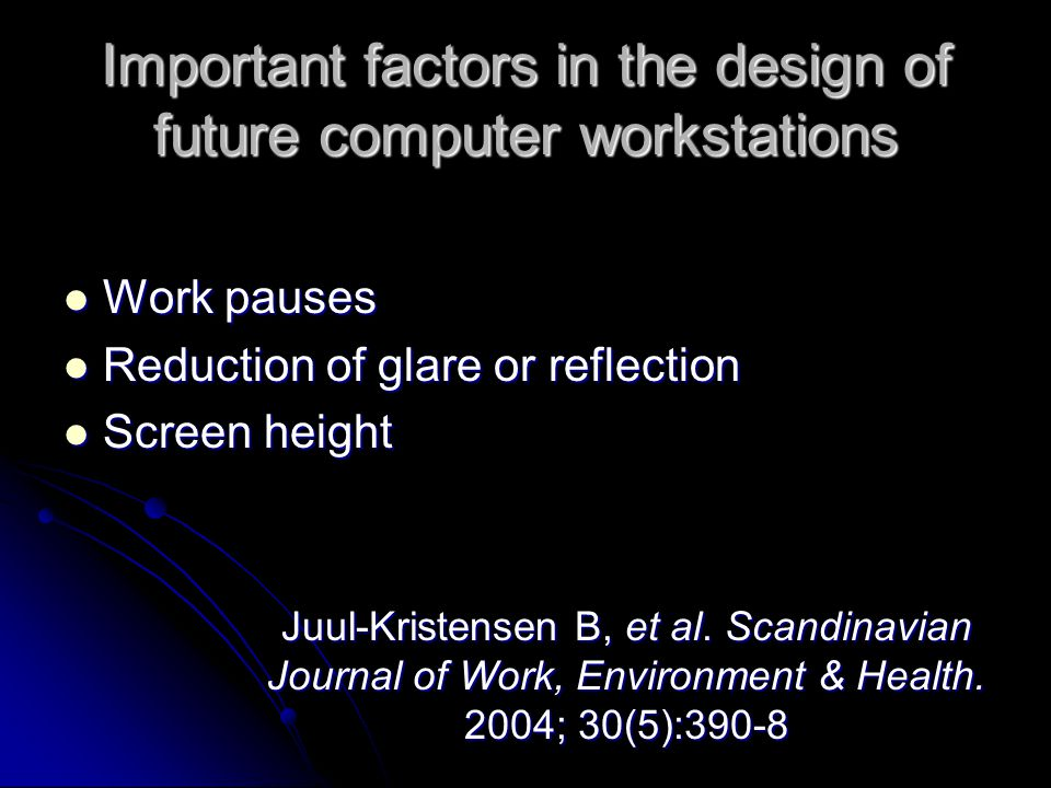 Important factors in the design of future computer workstations Work pauses Work pauses Reduction of glare or reflection Reduction of glare or reflection Screen height Screen height Juul-Kristensen B, et al.
