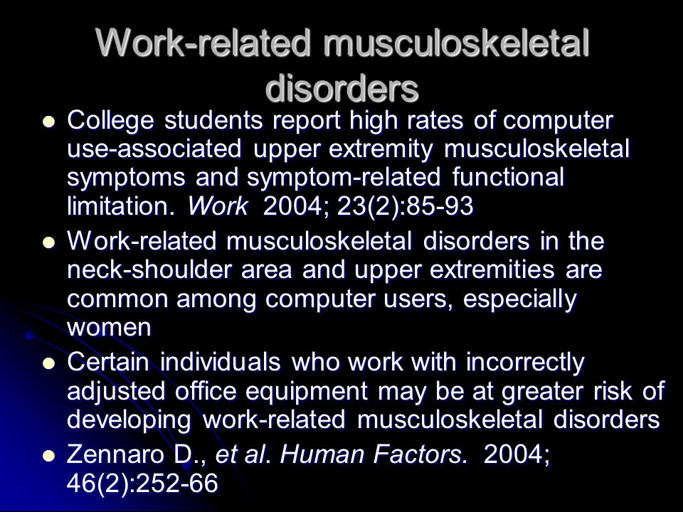 Work-related musculoskeletal disorders College students report high rates of computer use-associated upper extremity musculoskeletal symptoms and symptom-related functional limitation.