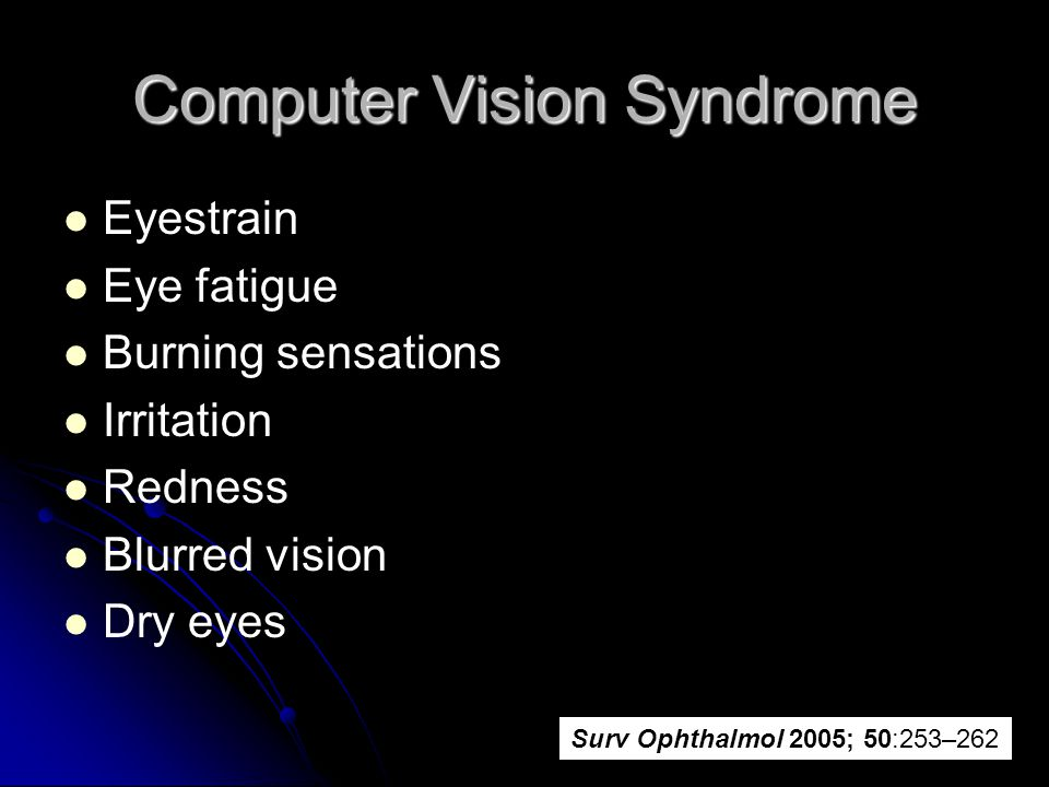 Computer Vision Syndrome Eyestrain Eye fatigue Burning sensations Irritation Redness Blurred vision Dry eyes Surv Ophthalmol 2005; 50:253–262