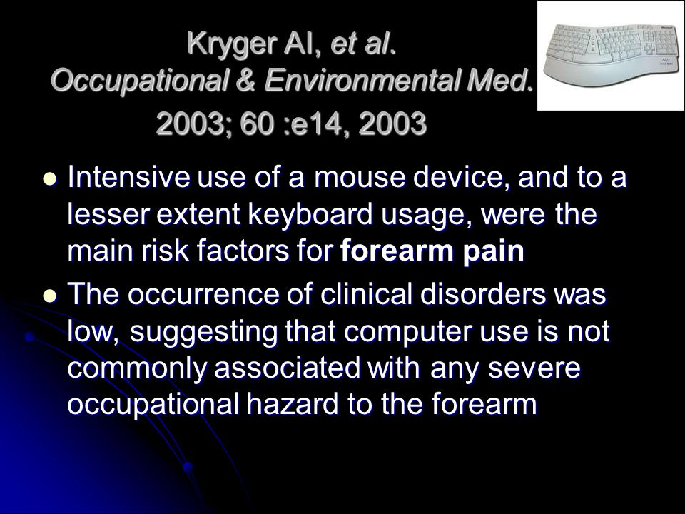Kryger AI, et al. Occupational & Environmental Med. 2003; 60 :e14, 2003 Intensive use of a mouse device, and to a lesser extent keyboard usage, were t