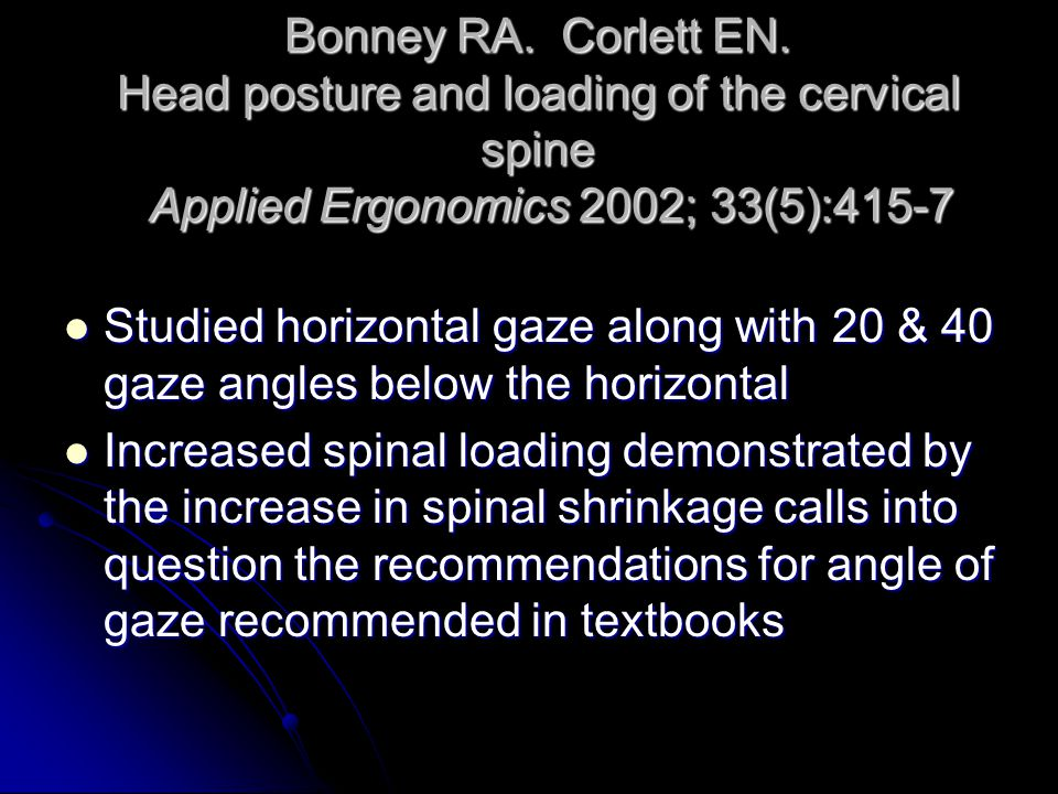 Bonney RA. Corlett EN. Head posture and loading of the cervical spine Applied Ergonomics 2002; 33(5):415-7 Studied horizontal gaze along with 20 & 40